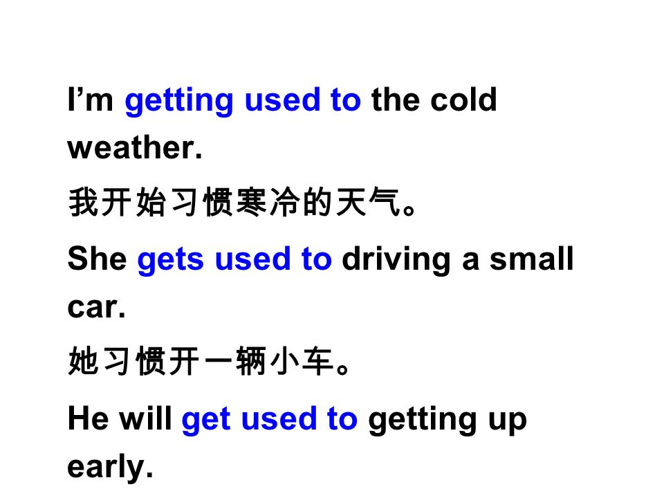 I'm getting used to the cold weather. 我开始习惯寒冷的天气。 She gets used to driving a small car. 她习惯开一辆小车。 He will get used to getting up early. 他将习惯于早起。
