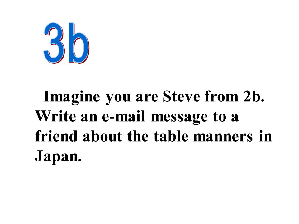 Imagine you are Steve from 2b. Write an e-mail message to a friend about the table manners in Japan.