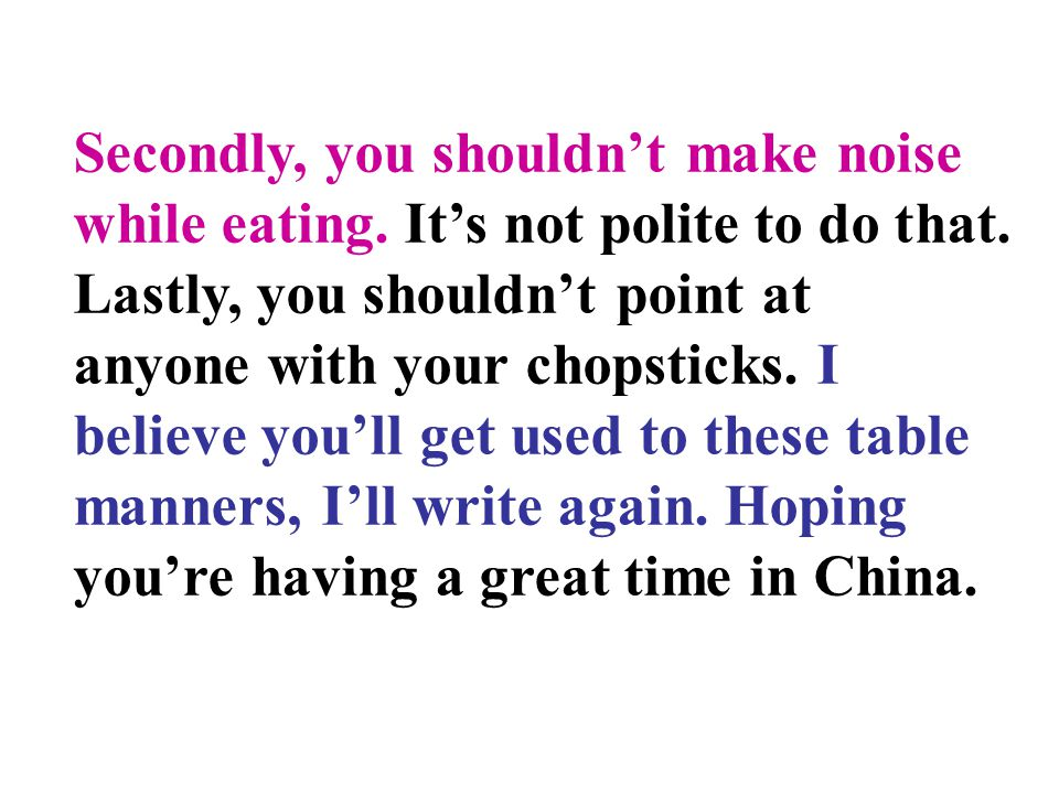 Secondly, you shouldn't make noise while eating. It's not polite to do that. Lastly, you shouldn't point at anyone with your chopsticks. I believe you