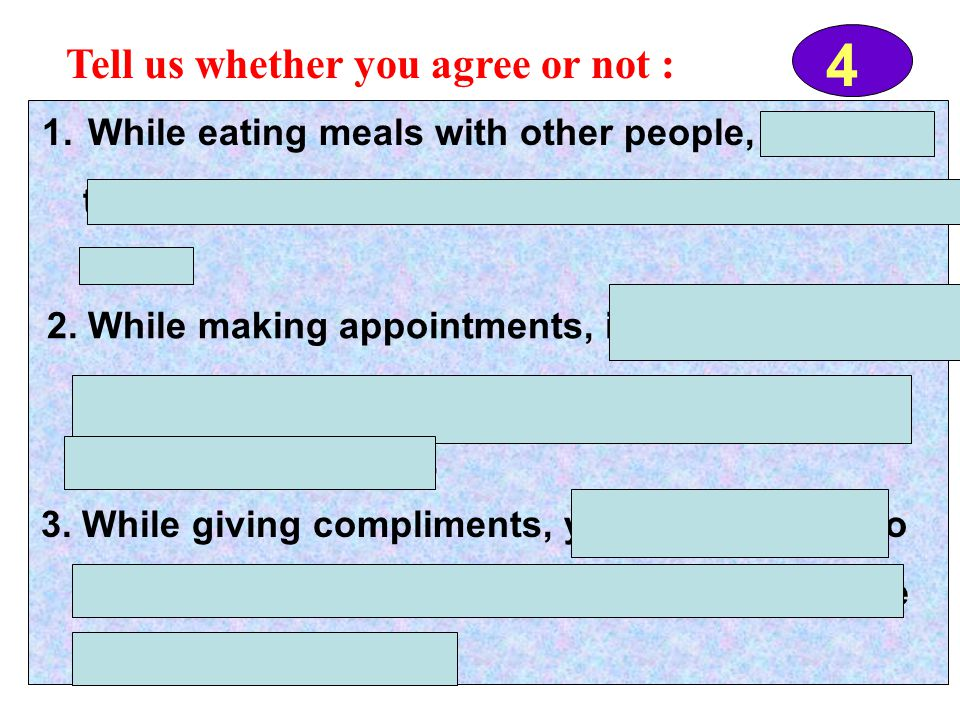 4 Tell us whether you agree or not : 1. While eating meals with other people, it's OK to talk. But you aren't supposed to make too much noise. 2. Whil