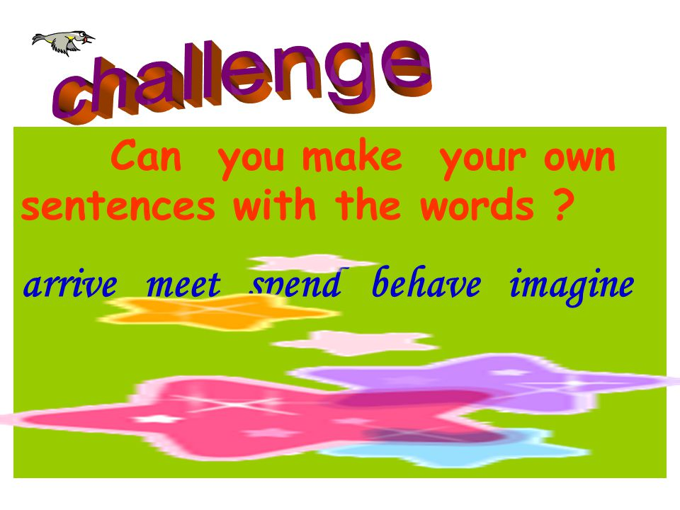 Can you make your own sentences with the words ? arrive meet spend behave imagine