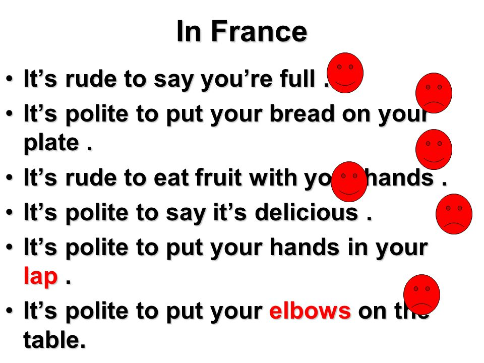 In France It's rude to say you're full.It's rude to say you're full. It's polite to put your bread on your plate.It's polite to put your bread on your