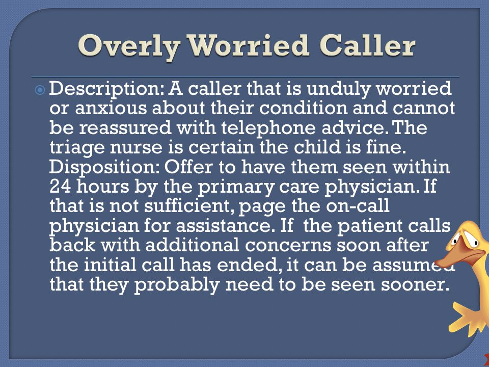  Description: A caller that is unduly worried or anxious about their condition and cannot be reassured with telephone advice.