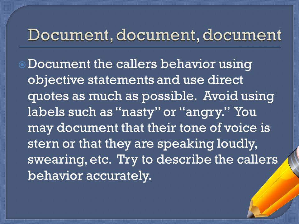  Document the callers behavior using objective statements and use direct quotes as much as possible.