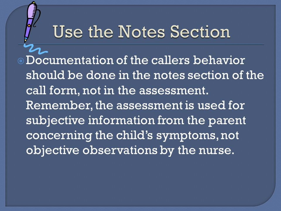  Documentation of the callers behavior should be done in the notes section of the call form, not in the assessment.
