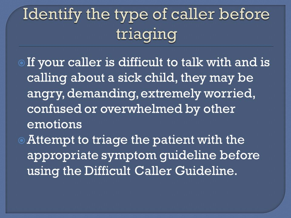  If your caller is difficult to talk with and is calling about a sick child, they may be angry, demanding, extremely worried, confused or overwhelmed by other emotions  Attempt to triage the patient with the appropriate symptom guideline before using the Difficult Caller Guideline.