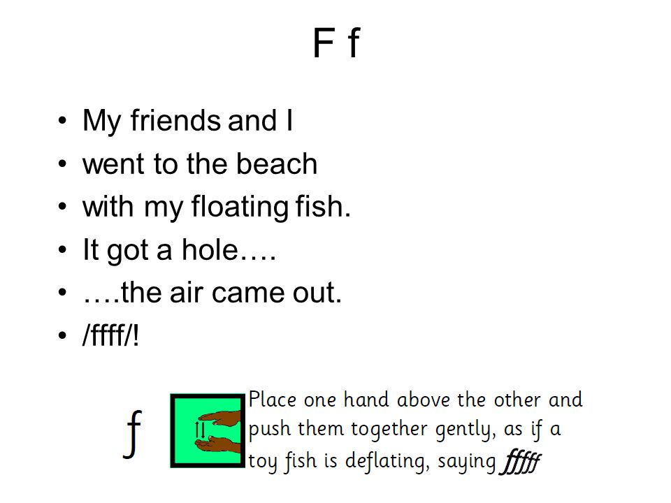 F f My friends and I went to the beach with my floating fish. It got a hole…. ….the air came out. /ffff/!
