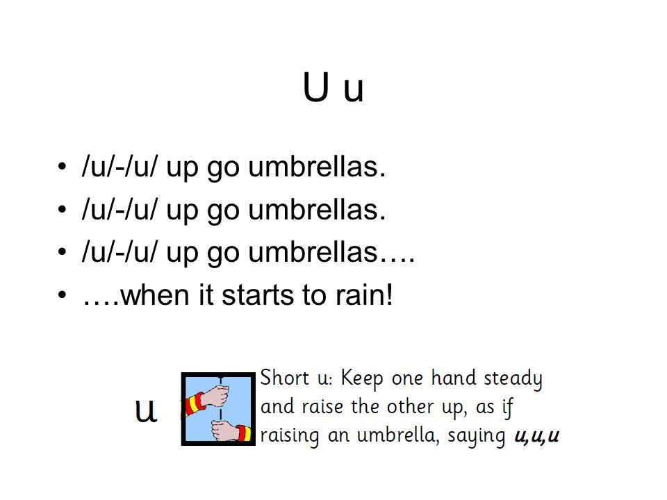 U u /u/-/u/ up go umbrellas. /u/-/u/ up go umbrellas…. ….when it starts to rain!