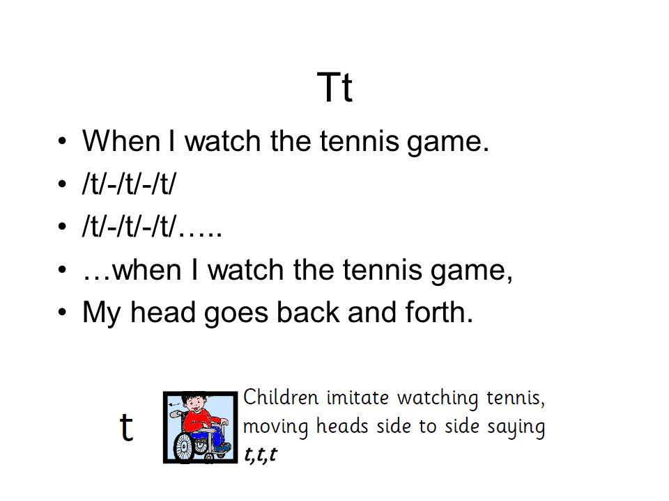 Tt When I watch the tennis game. /t/-/t/-/t/ /t/-/t/-/t/….. …when I watch the tennis game, My head goes back and forth.