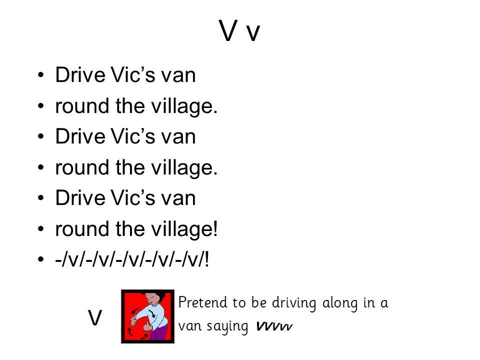 V v Drive Vic's van round the village. Drive Vic's van round the village. Drive Vic's van round the village! -/v/-/v/-/v/-/v/-/v/!