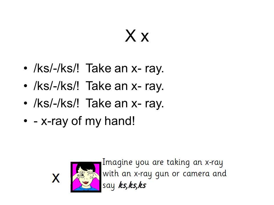 X x /ks/-/ks/! Take an x- ray. - x-ray of my hand!