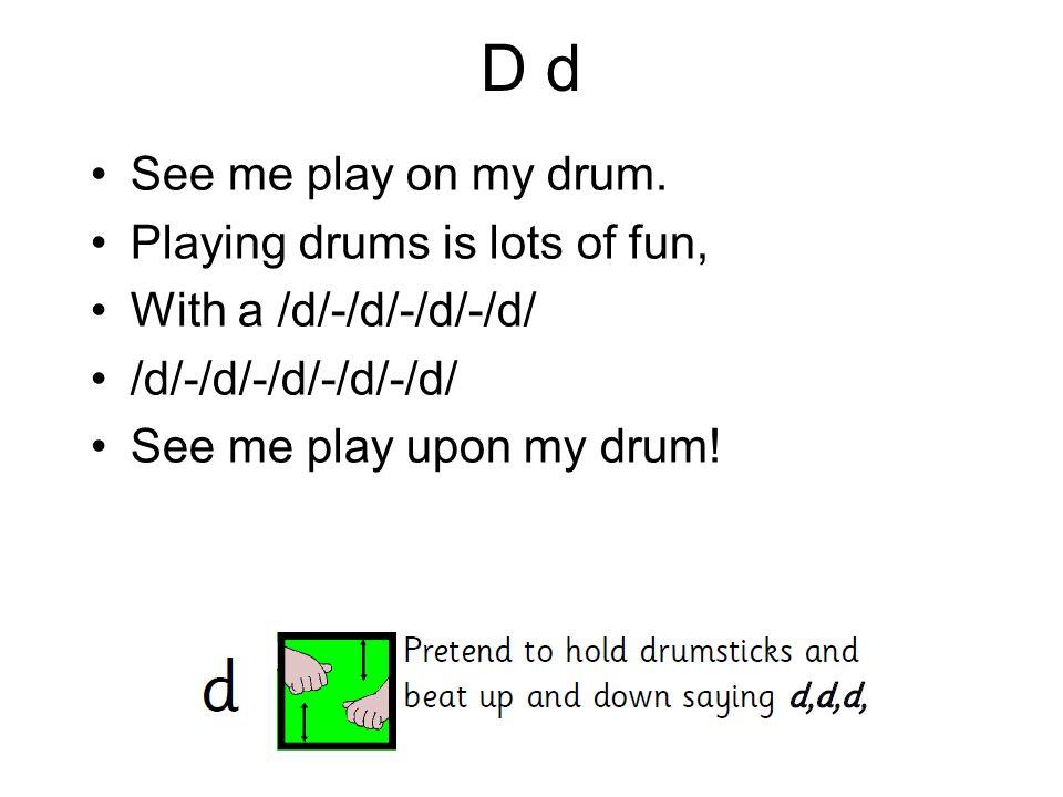 D d See me play on my drum. Playing drums is lots of fun, With a /d/-/d/-/d/-/d/ /d/-/d/-/d/-/d/-/d/ See me play upon my drum!