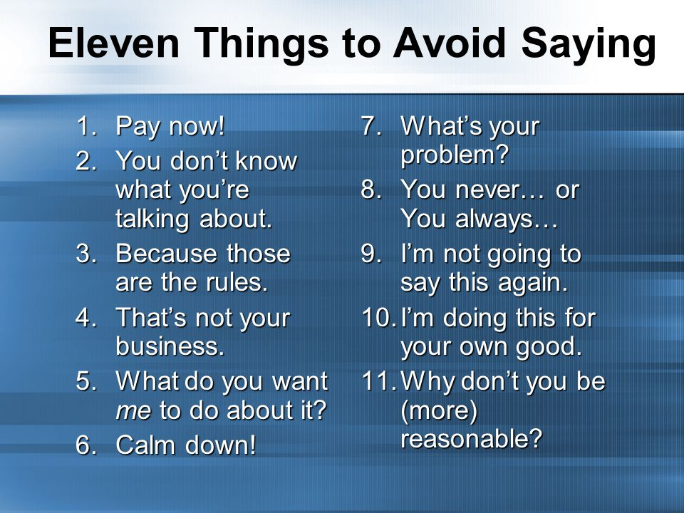 Eleven Things to Avoid Saying 1.Pay now. 2.You don't know what you're talking about.