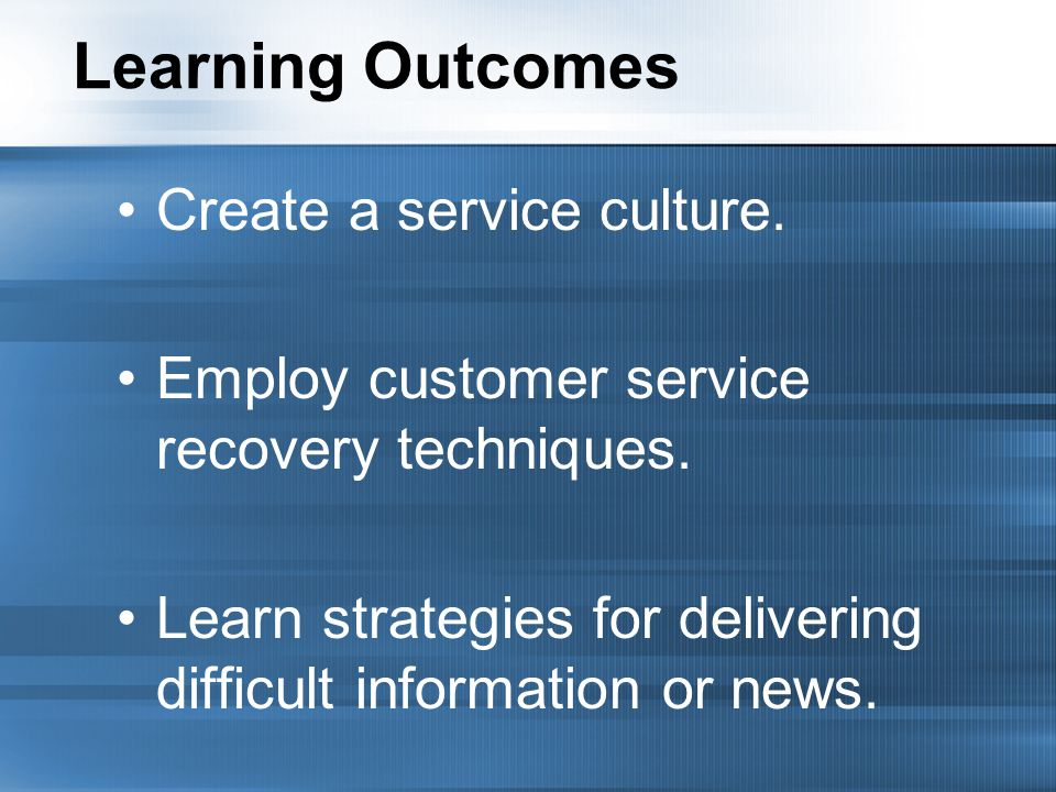 Learning Outcomes Create a service culture. Employ customer service recovery techniques.