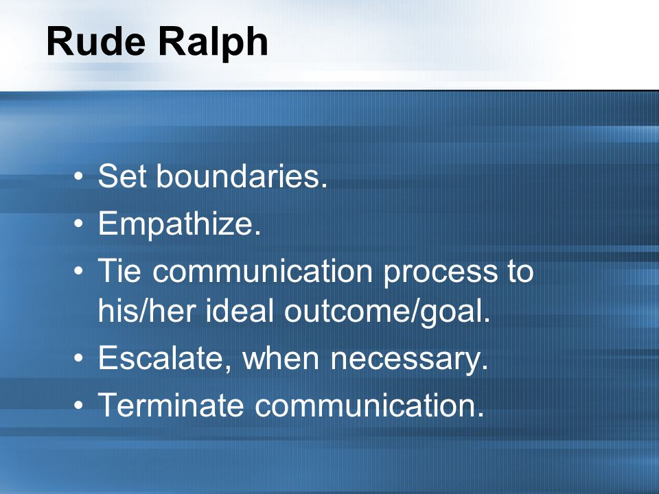 Rude Ralph Set boundaries. Empathize. Tie communication process to his/her ideal outcome/goal.