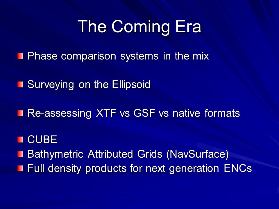 The Coming Era Phase comparison systems in the mix Surveying on the Ellipsoid Re-assessing XTF vs GSF vs native formats CUBE Bathymetric Attributed Gr