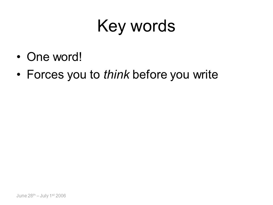 June 28 th – July 1 st 2006 Key words One word! Forces you to think before you write