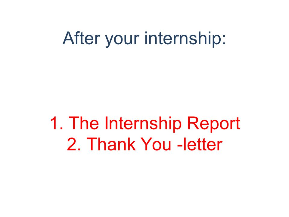 After your internship: 1. The Internship Report 2. Thank You -letter