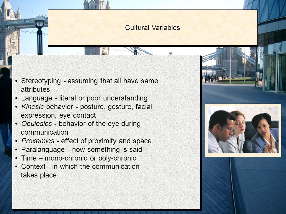 Stereotyping - assuming that all have same attributes Language - literal or poor understanding Kinesic behavior - posture, gesture, facial expression, eye contact Oculesics - behavior of the eye during communication Proxemics - effect of proximity and space Paralanguage - how something is said Time – mono-chronic or poly-chronic Context - in which the communication takes place Stereotyping - assuming that all have same attributes Language - literal or poor understanding Kinesic behavior - posture, gesture, facial expression, eye contact Oculesics - behavior of the eye during communication Proxemics - effect of proximity and space Paralanguage - how something is said Time – mono-chronic or poly-chronic Context - in which the communication takes place Cultural Variables