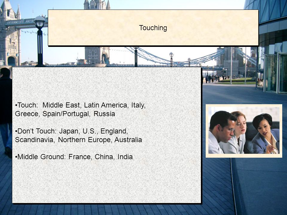 Touch: Middle East, Latin America, Italy, Greece, Spain/Portugal, Russia Don't Touch: Japan, U.S., England, Scandinavia, Northern Europe, Australia Middle Ground: France, China, India Touch: Middle East, Latin America, Italy, Greece, Spain/Portugal, Russia Don't Touch: Japan, U.S., England, Scandinavia, Northern Europe, Australia Middle Ground: France, China, India Touching