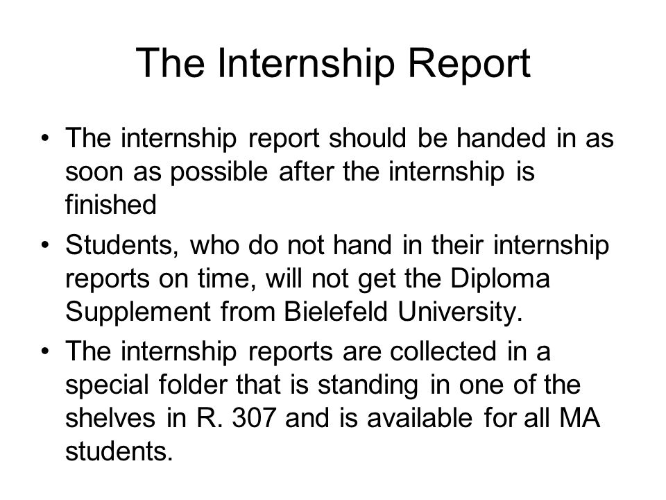 The Internship Report The internship report should be handed in as soon as possible after the internship is finished Students, who do not hand in their internship reports on time, will not get the Diploma Supplement from Bielefeld University.