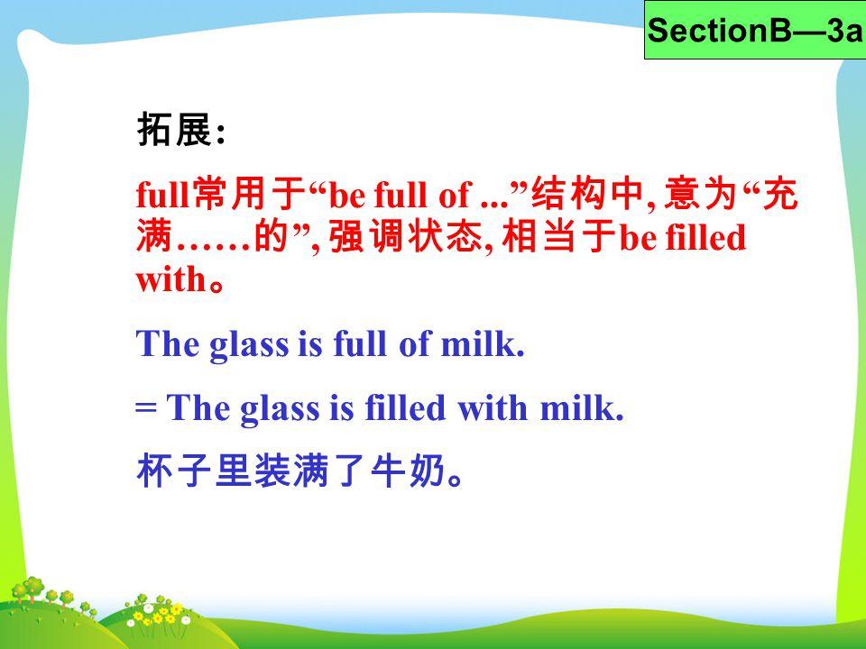 拓展 : full 常用于 be full of... 结构中, 意为 充 满 …… 的 , 强调状态, 相当于 be filled with 。 The glass is full of milk.