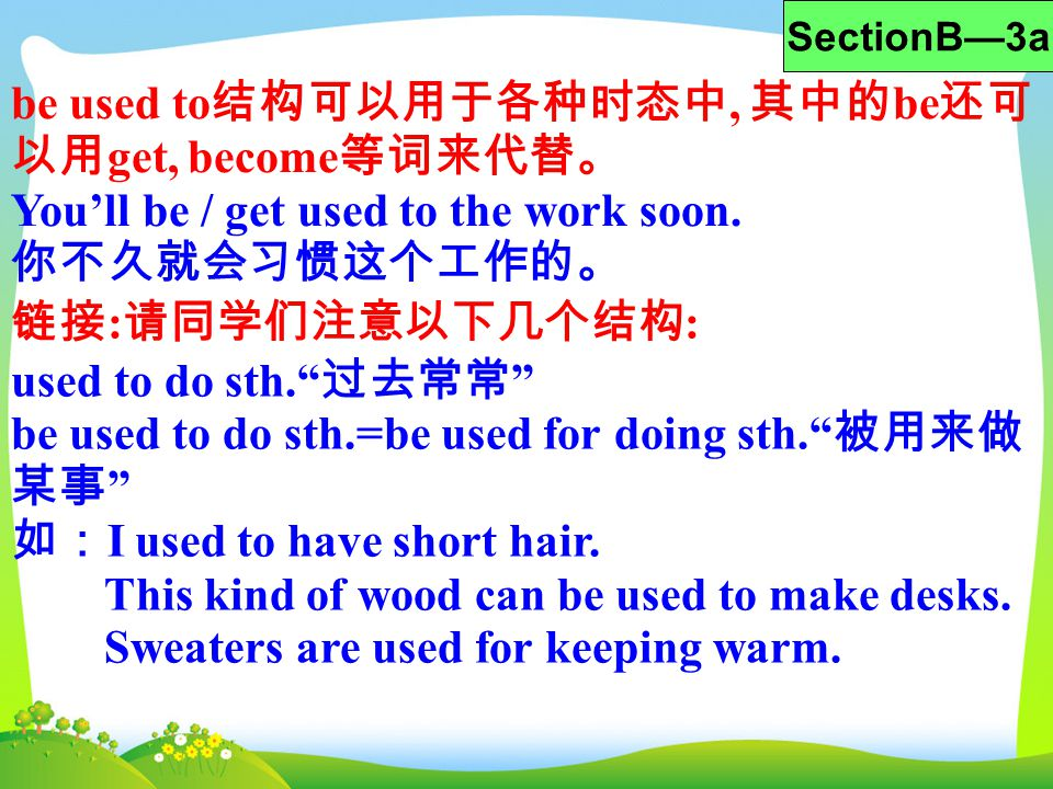 be used to 结构可以用于各种时态中, 其中的 be 还可 以用 get, become 等词来代替。 You'll be / get used to the work soon. 你不久就会习惯这个工作的。 SectionB—3a 链接 : 请同学们注意以下几个结构 : used to d