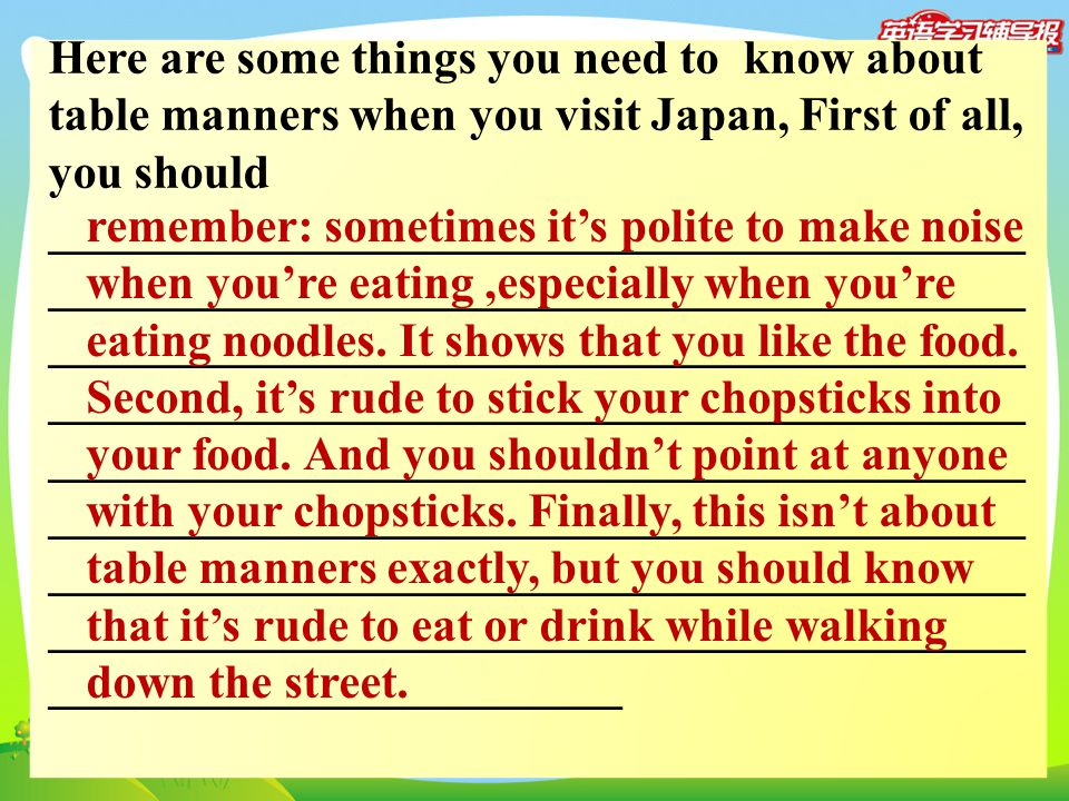 Here are some things you need to know about table manners when you visit Japan, First of all, you should _________________________________________ ___
