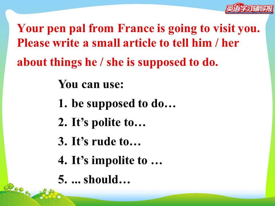 Your pen pal from France is going to visit you. Please write a small article to tell him / her about things he / she is supposed to do. You can use: 1
