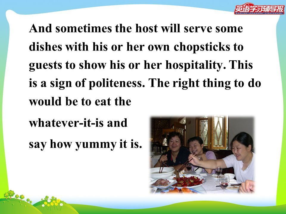 And sometimes the host will serve some dishes with his or her own chopsticks to guests to show his or her hospitality. This is a sign of politeness. T