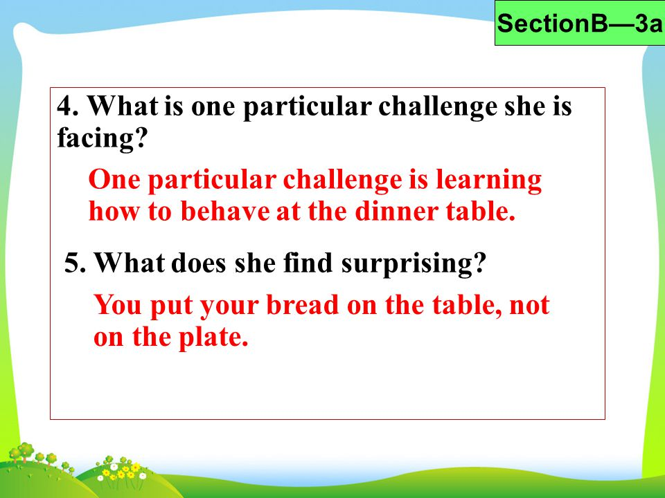 4. What is one particular challenge she is facing? One particular challenge is learning how to behave at the dinner table. 5. What does she find surpr