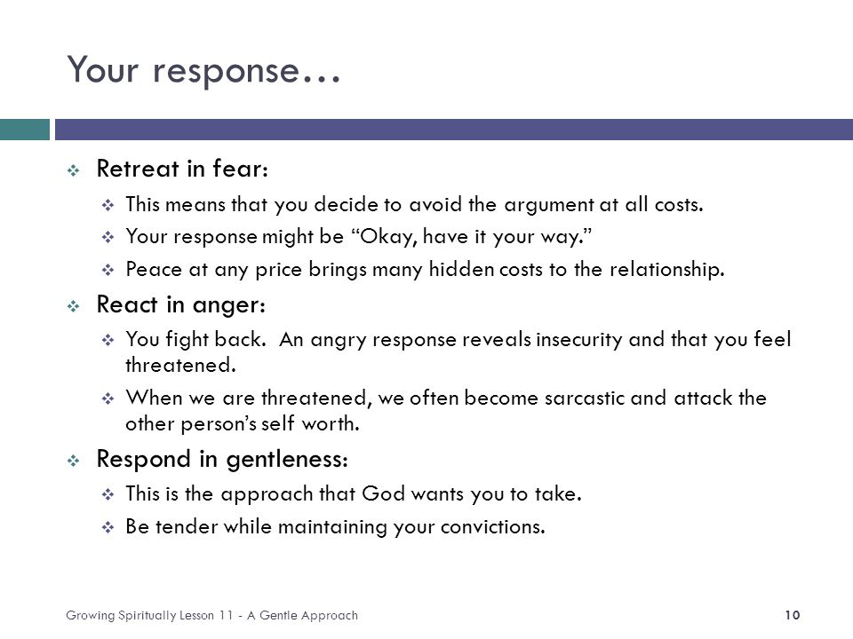 Your response…  Retreat in fear:  This means that you decide to avoid the argument at all costs.