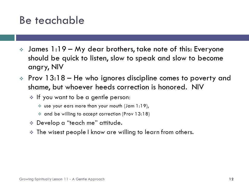 Be teachable  James 1:19 – My dear brothers, take note of this: Everyone should be quick to listen, slow to speak and slow to become angry, NIV  Prov 13:18 – He who ignores discipline comes to poverty and shame, but whoever heeds correction is honored.