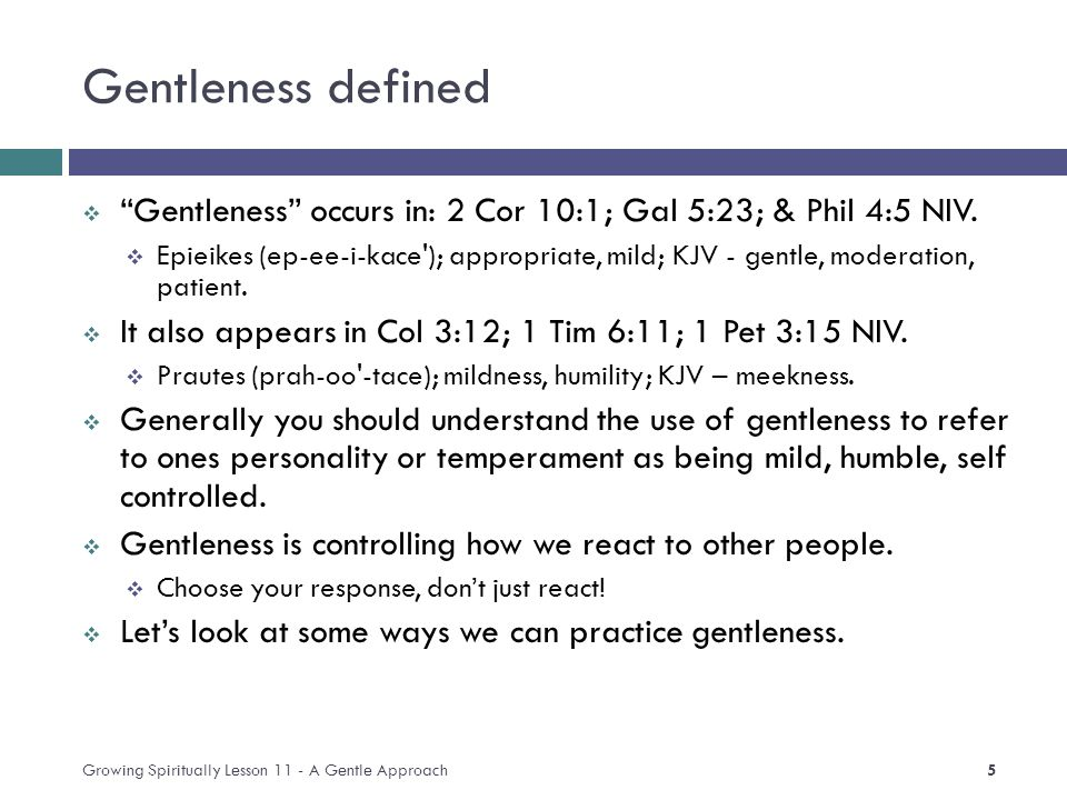 Gentleness defined  Gentleness occurs in: 2 Cor 10:1; Gal 5:23; & Phil 4:5 NIV.