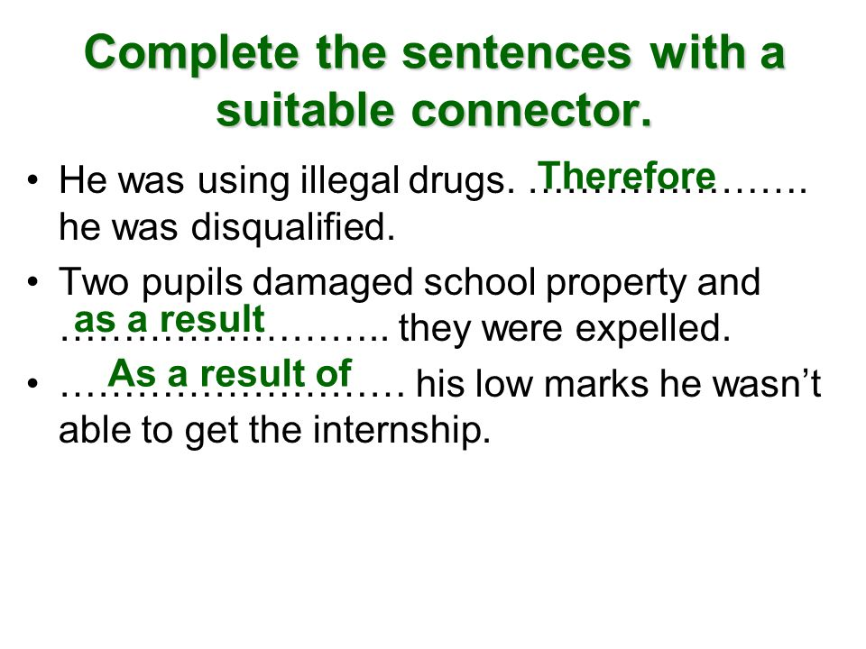 Complete the sentences with a suitable connector. He was using illegal drugs. …………………. he was disqualified. Two pupils damaged school property and ………