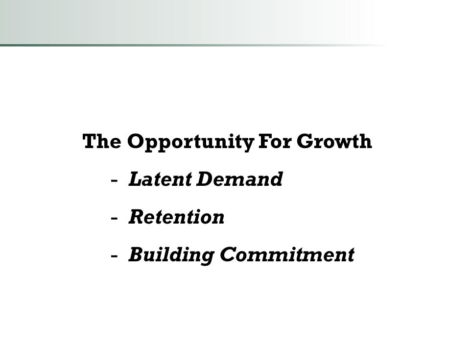 The Opportunity For Growth - Latent Demand - Retention - Building Commitment
