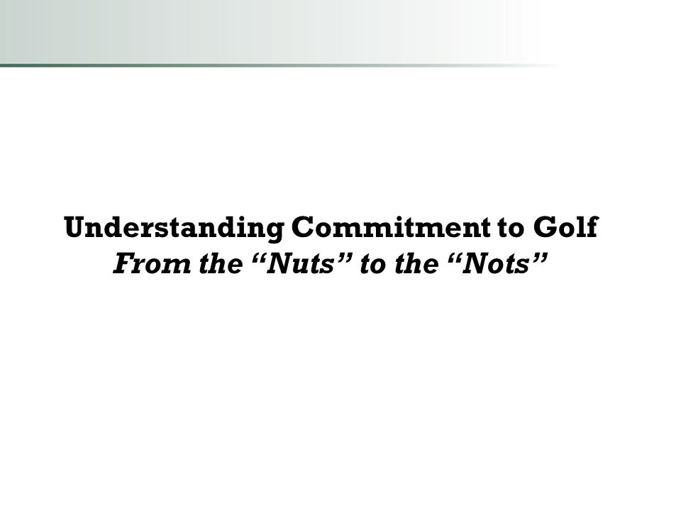 """Understanding Commitment to Golf From the """"Nuts"""" to the """"Nots"""""""