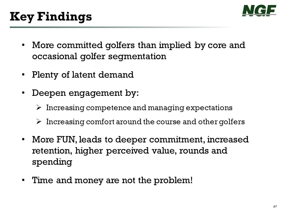47 Key Findings More committed golfers than implied by core and occasional golfer segmentation Plenty of latent demand Deepen engagement by:  Increasing competence and managing expectations  Increasing comfort around the course and other golfers More FUN, leads to deeper commitment, increased retention, higher perceived value, rounds and spending Time and money are not the problem!