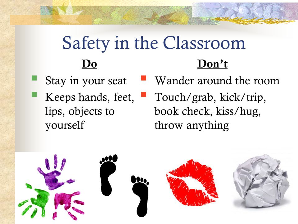 Safety in the Classroom Do  Stay in your seat  Keeps hands, feet, lips, objects to yourself Don't  Wander around the room  Touch/grab, kick/trip, book check, kiss/hug, throw anything