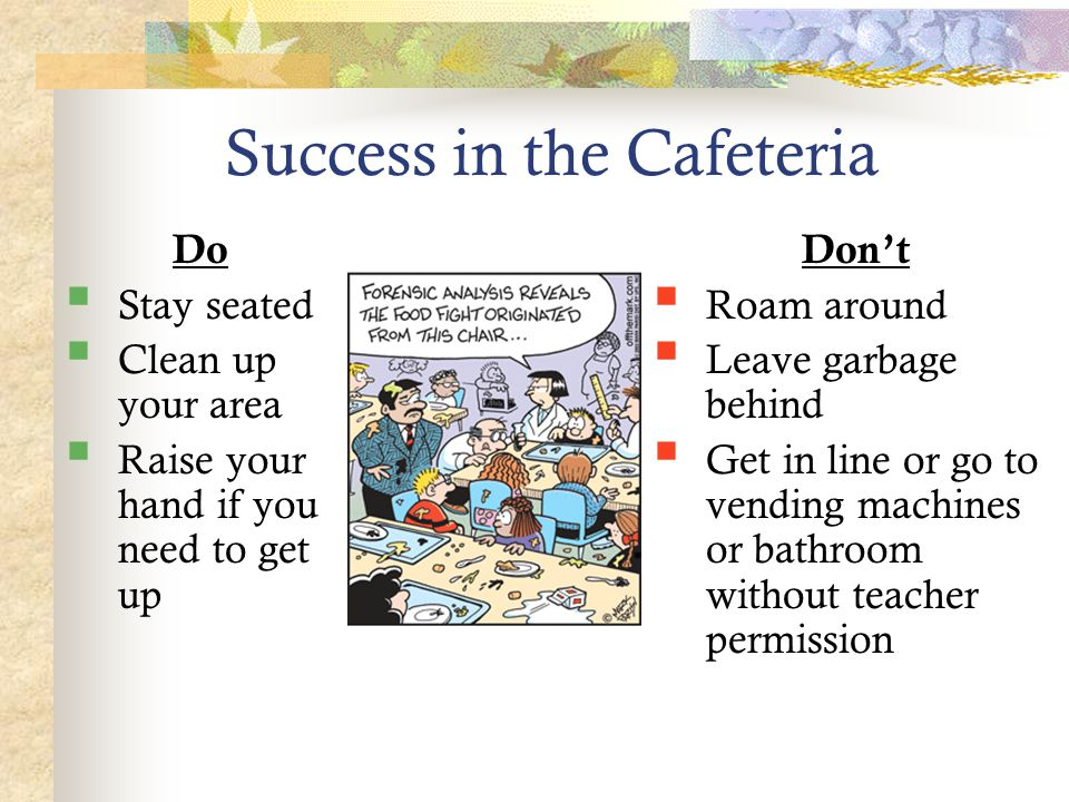 Success in the Cafeteria Do  Stay seated  Clean up your area  Raise your hand if you need to get up Don't  Roam around  Leave garbage behind  Get in line or go to vending machines or bathroom without teacher permission