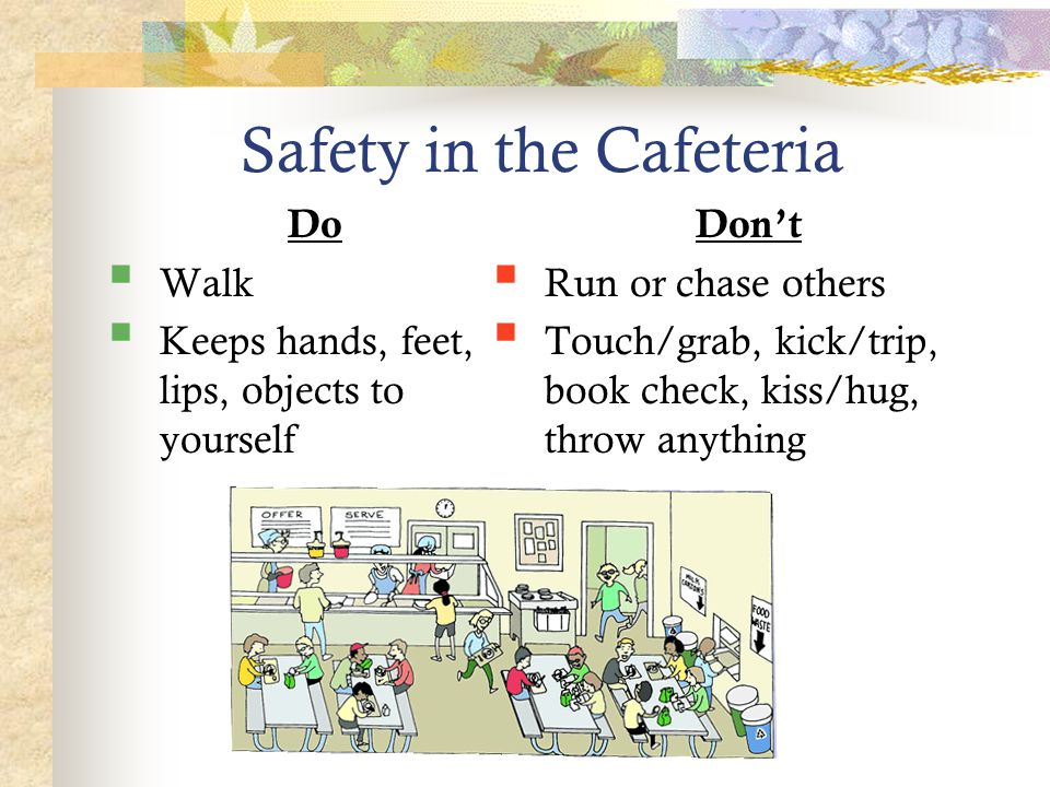 Safety in the Cafeteria Do  Walk  Keeps hands, feet, lips, objects to yourself Don't  Run or chase others  Touch/grab, kick/trip, book check, kiss