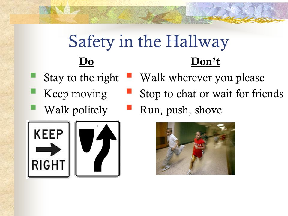Safety in the Hallway Do  Stay to the right  Keep moving  Walk politely Don't  Walk wherever you please  Stop to chat or wait for friends  Run,
