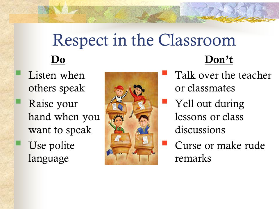 Respect in the Classroom Do  Listen when others speak  Raise your hand when you want to speak  Use polite language Don't  Talk over the teacher or classmates  Yell out during lessons or class discussions  Curse or make rude remarks