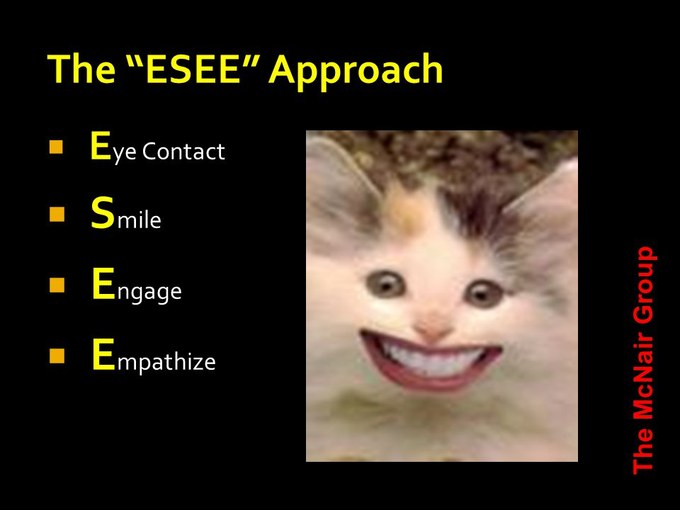 The ESEE Approach  E ye Contact  S mile  E ngage  E mpathize The McNair Group