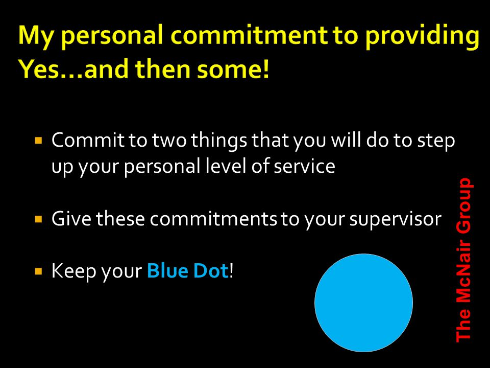  Commit to two things that you will do to step up your personal level of service  Give these commitments to your supervisor  Keep your Blue Dot.