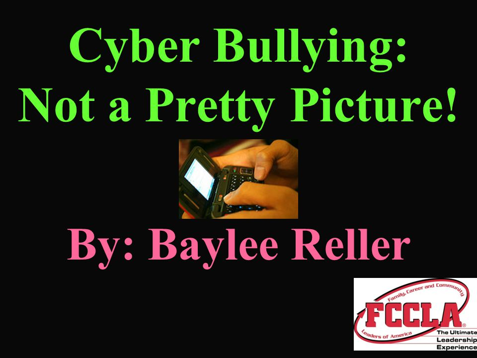 Cyber Bullying: Not a Pretty Picture! By: Baylee Reller