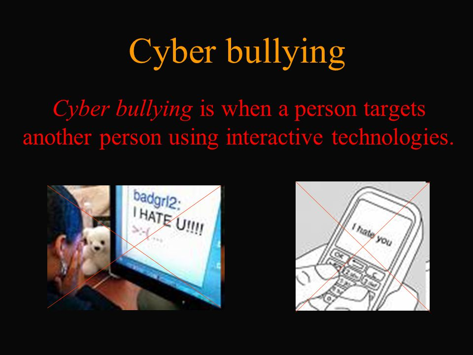 Cyber bullying Cyber bullying is when a person targets another person using interactive technologies.