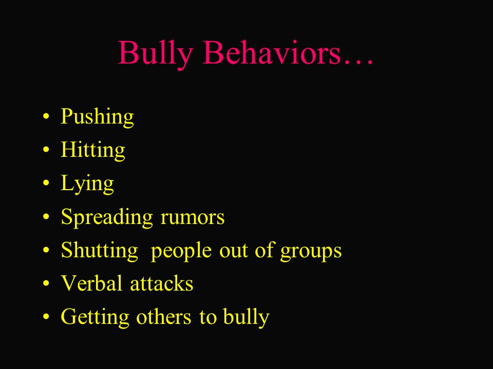 Bully Behaviors… Pushing Hitting Lying Spreading rumors Shutting people out of groups Verbal attacks Getting others to bully