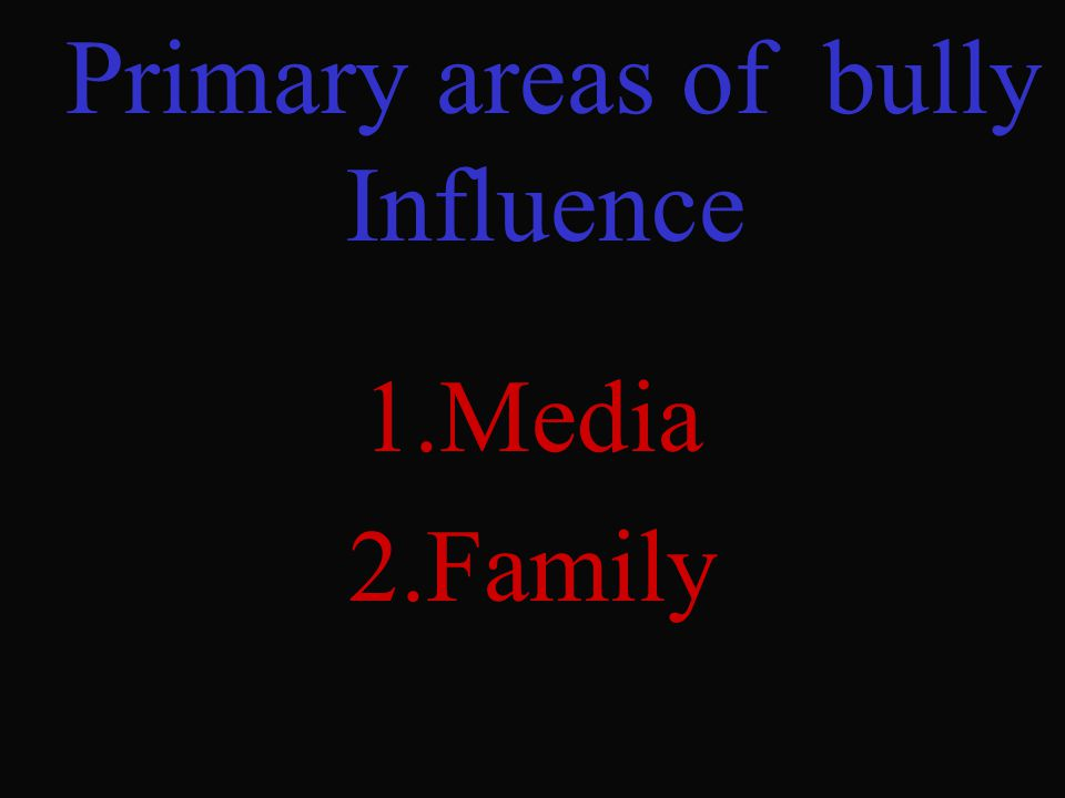 Primary areas of bully Influence 1.Media 2.Family