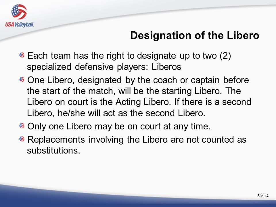 Each team has the right to designate up to two (2) specialized defensive players: Liberos One Libero, designated by the coach or captain before the st